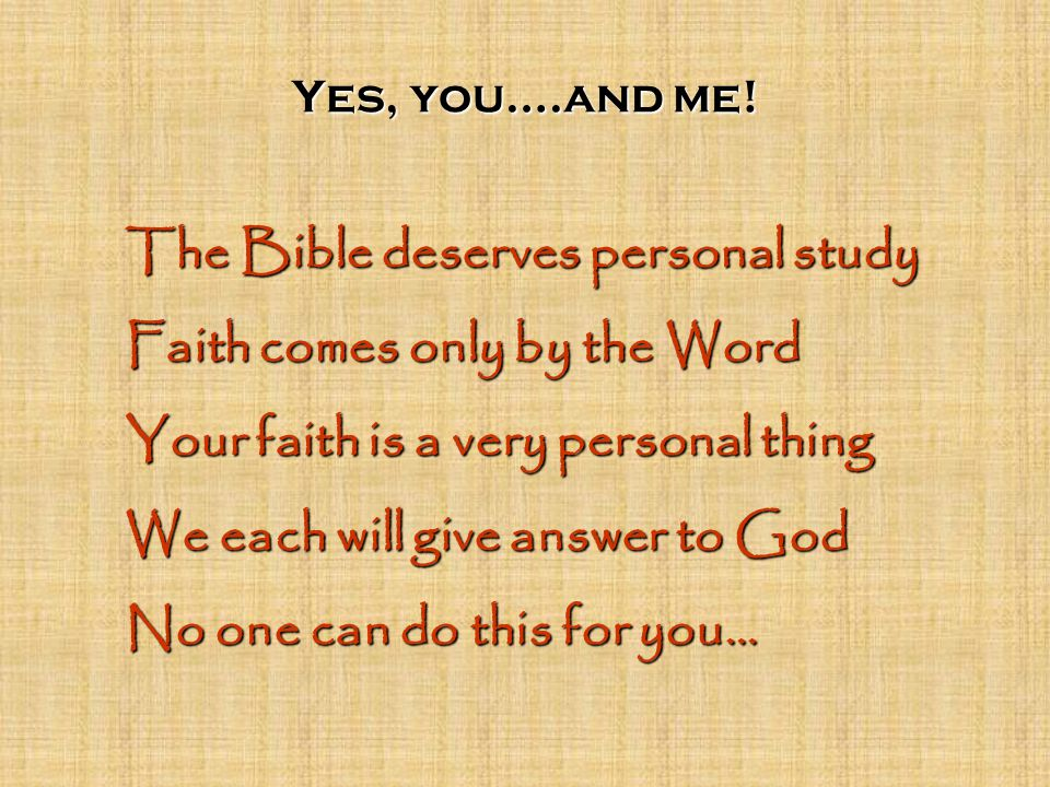 Yes, you….and me! The Bible deserves personal study Faith comes only by the Word Your faith is a very personal thing We each will give answer to God N