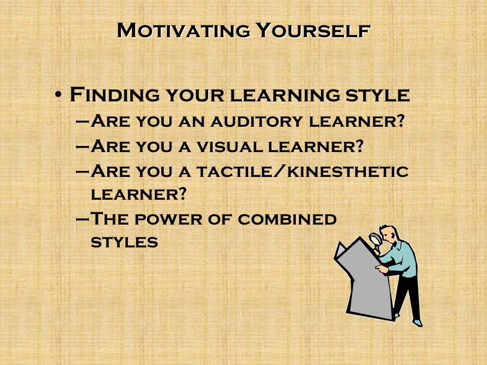 Motivating Yourself Finding your learning style –Are you an auditory learner? –Are you a visual learner? –Are you a tactile/kinesthetic learner? –The