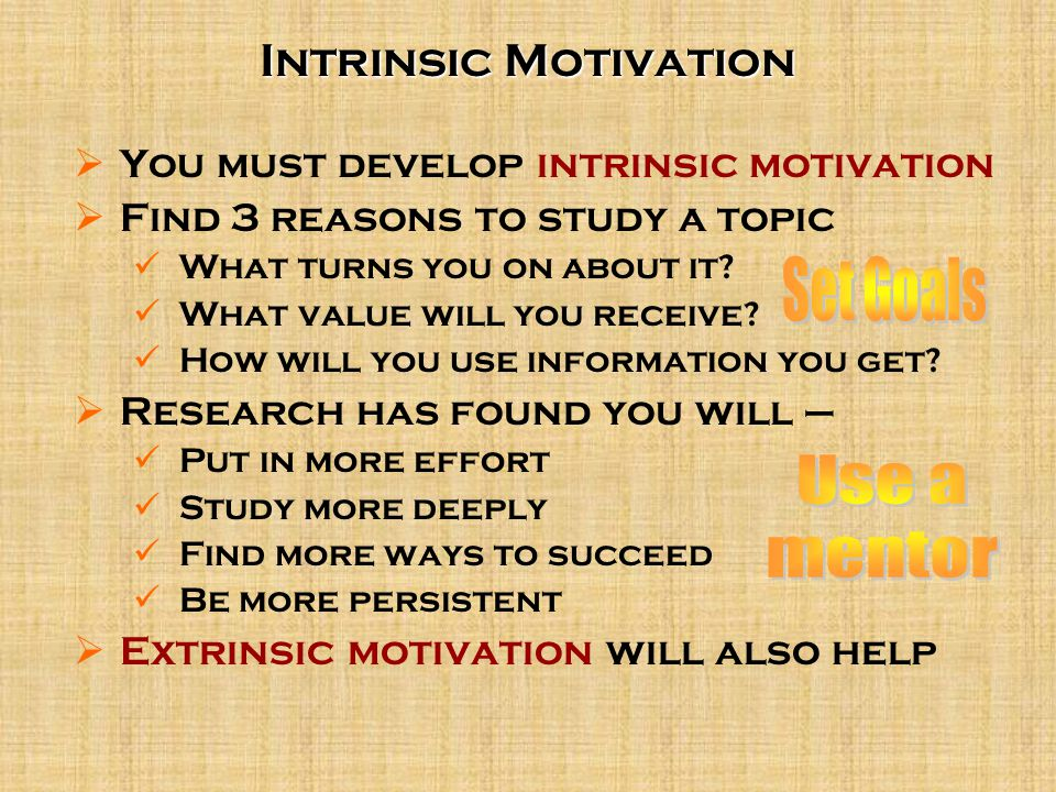  You must develop intrinsic motivation  Find 3 reasons to study a topic What turns you on about it? What value will you receive? How will you use in