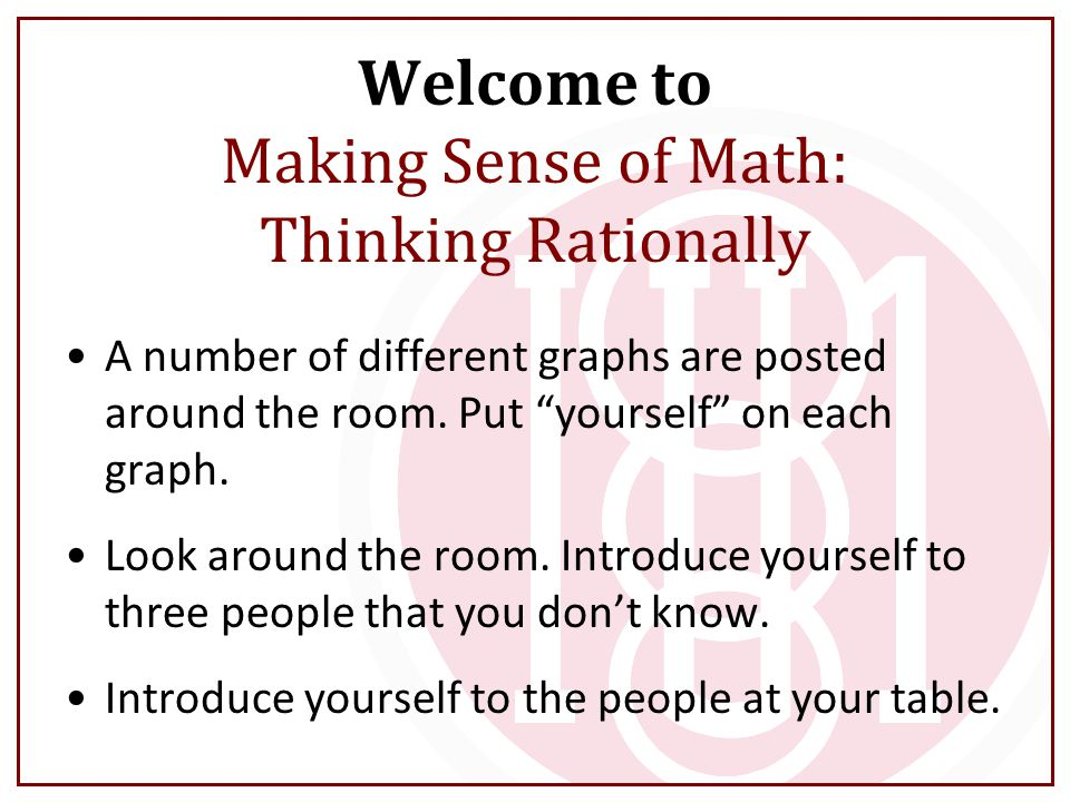 """Welcome to Making Sense of Math: Thinking Rationally A number of different graphs are posted around the room. Put """"yourself"""" on each graph. Look aroun"""