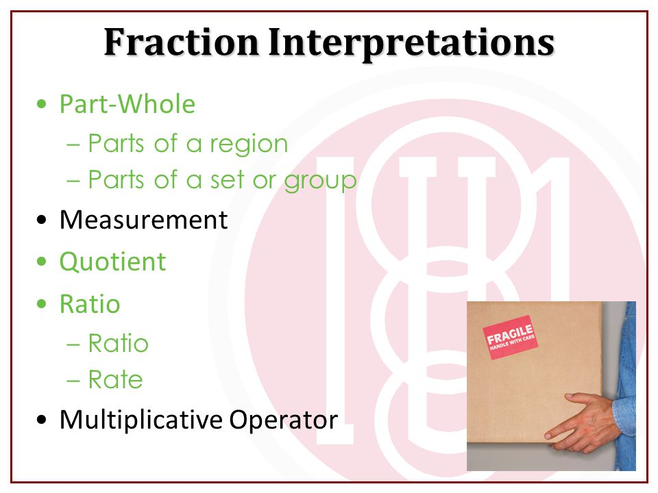 Part-Whole –Parts of a region –Parts of a set or group Measurement Quotient Ratio –Ratio –Rate Multiplicative Operator Fraction Interpretations