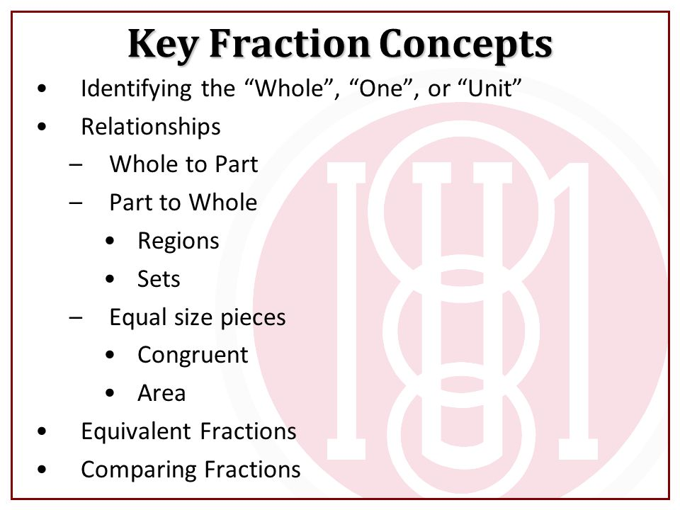 """Key Fraction Concepts Identifying the """"Whole"""", """"One"""", or """"Unit"""" Relationships –Whole to Part –Part to Whole Regions Sets –Equal size pieces Congruent"""