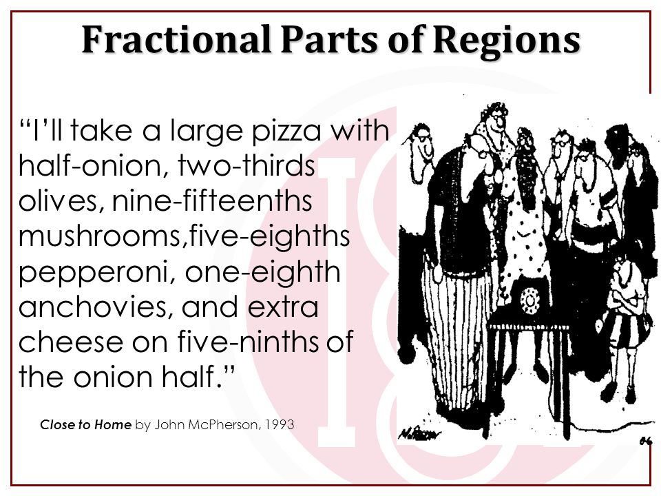 Fractional Parts of Regions I'll take a large pizza with half-onion, two-thirds olives, nine-fifteenths mushrooms,five-eighths pepperoni, one-eighth anchovies, and extra cheese on five-ninths of the onion half. Close to Home by John McPherson, 1993