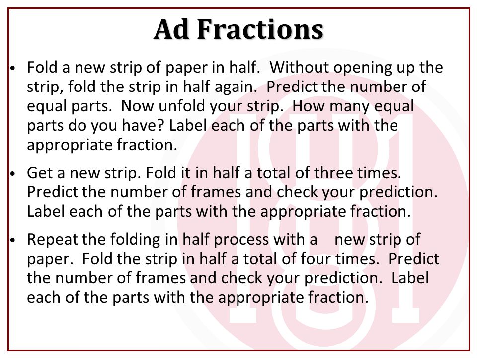 Fold a new strip of paper in half. Without opening up the strip, fold the strip in half again. Predict the number of equal parts. Now unfold your stri