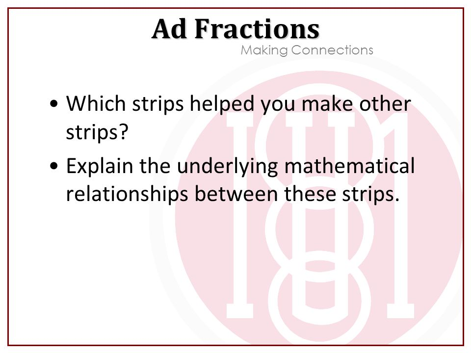 Which strips helped you make other strips? Explain the underlying mathematical relationships between these strips. Ad Fractions Making Connections