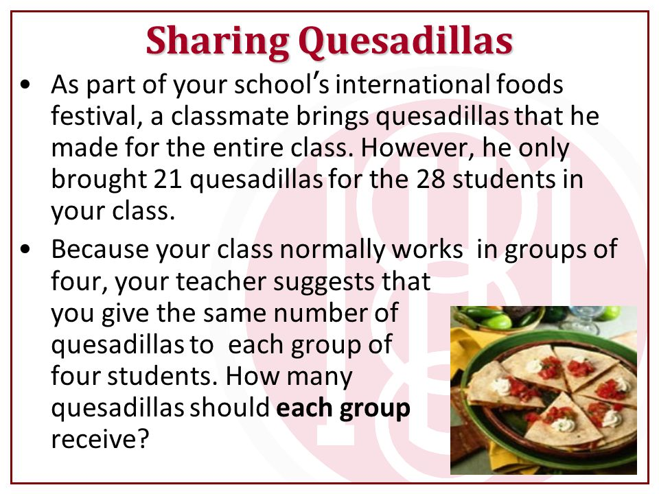 Sharing Quesadillas As part of your school ' s international foods festival, a classmate brings quesadillas that he made for the entire class.