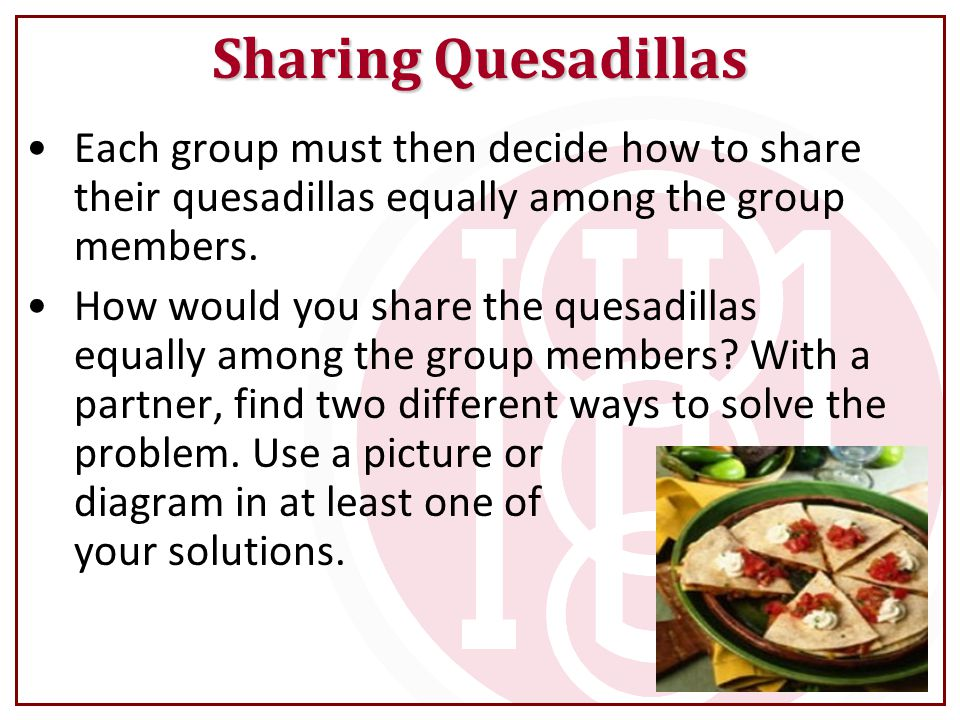 Each group must then decide how to share their quesadillas equally among the group members.