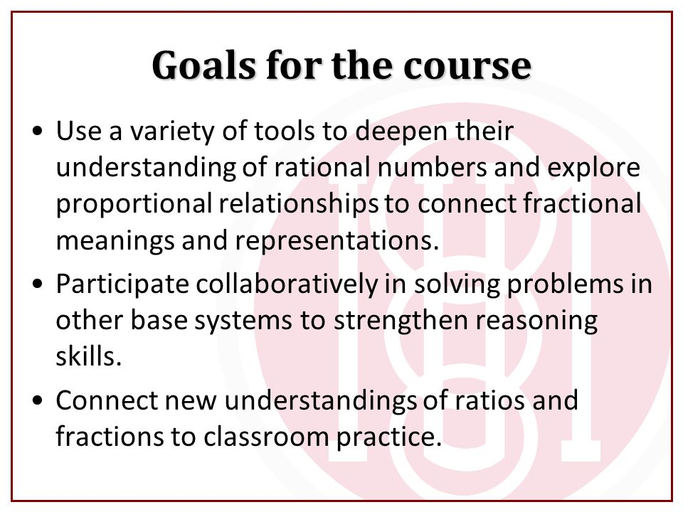 Goals for the course Use a variety of tools to deepen their understanding of rational numbers and explore proportional relationships to connect fractional meanings and representations.