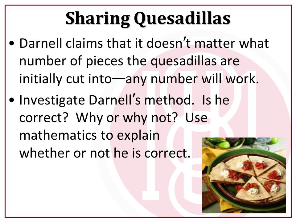 Darnell claims that it doesn ' t matter what number of pieces the quesadillas are initially cut into — any number will work.