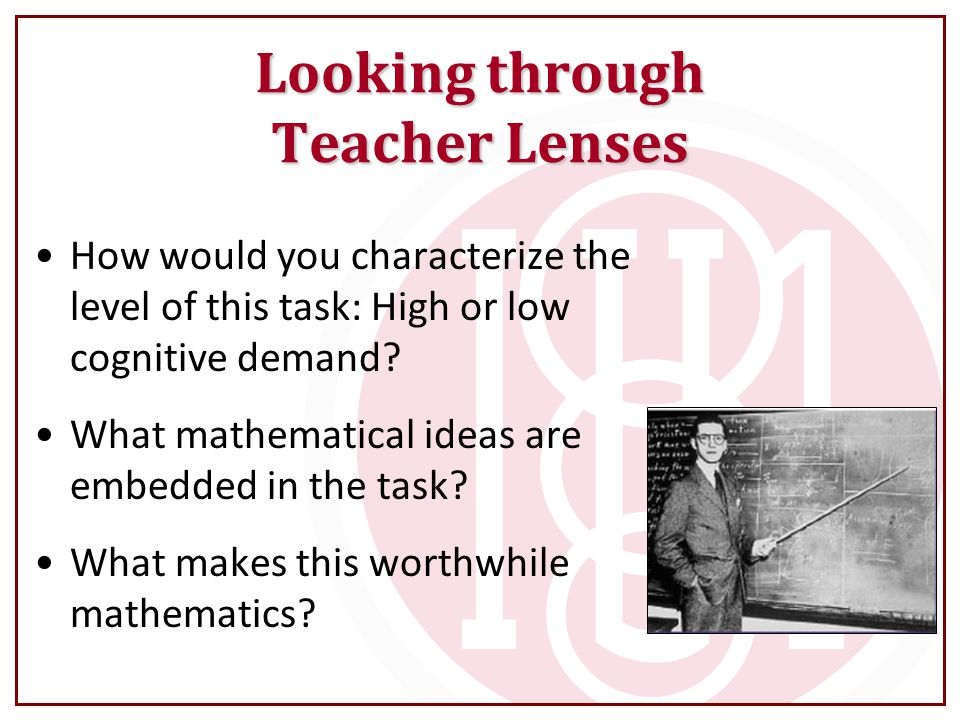 Looking through Teacher Lenses How would you characterize the level of this task: High or low cognitive demand? What mathematical ideas are embedded i