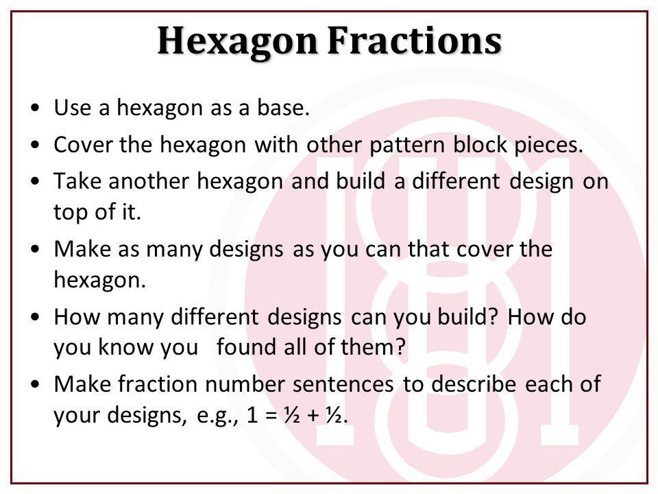 Hexagon Fractions Use a hexagon as a base. Cover the hexagon with other pattern block pieces. Take another hexagon and build a different design on top