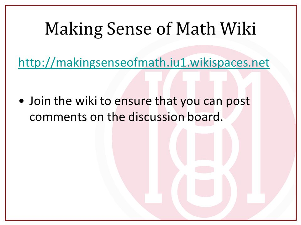 Making Sense of Math Wiki http://makingsenseofmath.iu1.wikispaces.net Join the wiki to ensure that you can post comments on the discussion board.