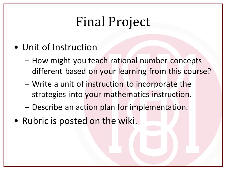 Final Project Unit of Instruction –How might you teach rational number concepts different based on your learning from this course? –Write a unit of in