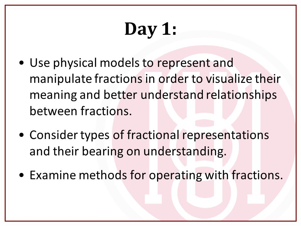 Day 1: Use physical models to represent and manipulate fractions in order to visualize their meaning and better understand relationships between fractions.