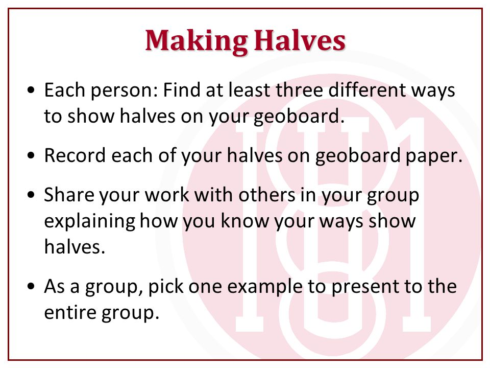 Making Halves Each person: Find at least three different ways to show halves on your geoboard. Record each of your halves on geoboard paper. Share you