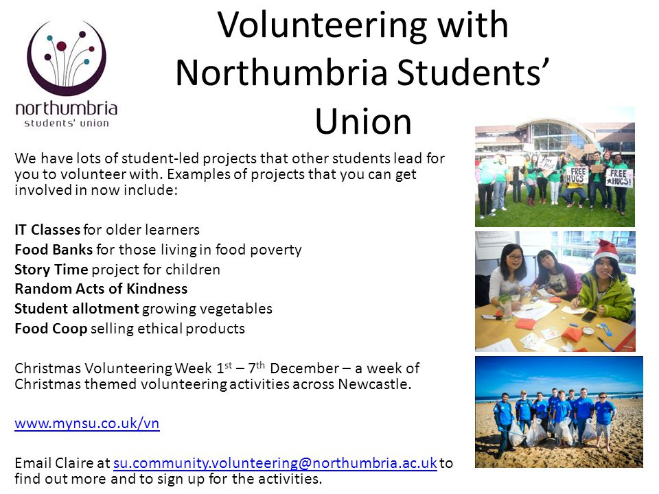 Volunteering with Northumbria Students' Union We have lots of student-led projects that other students lead for you to volunteer with. Examples of pro