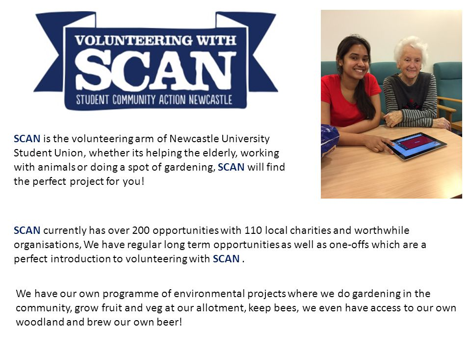 SCAN is the volunteering arm of Newcastle University Student Union, whether its helping the elderly, working with animals or doing a spot of gardening, SCAN will find the perfect project for you.
