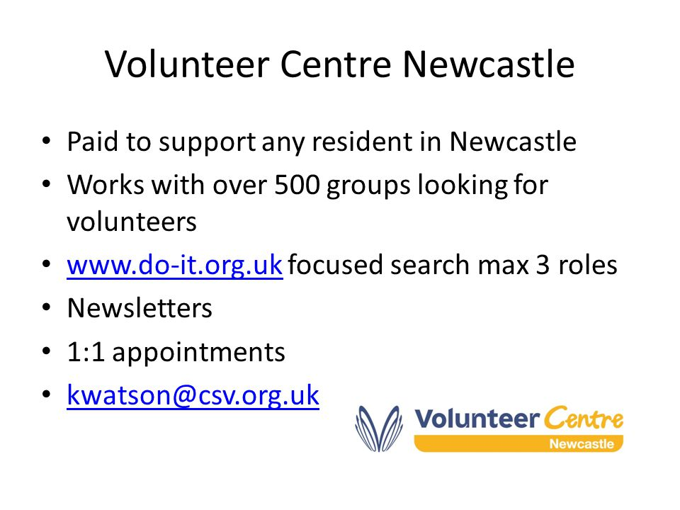 Volunteer Centre Newcastle Paid to support any resident in Newcastle Works with over 500 groups looking for volunteers www.do-it.org.uk focused search max 3 roles www.do-it.org.uk Newsletters 1:1 appointments kwatson@csv.org.uk