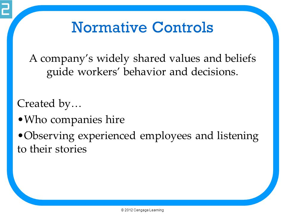 © 2012 Cengage Learning Concertive Controls Based on beliefs that are shaped and negotiated by work groups.