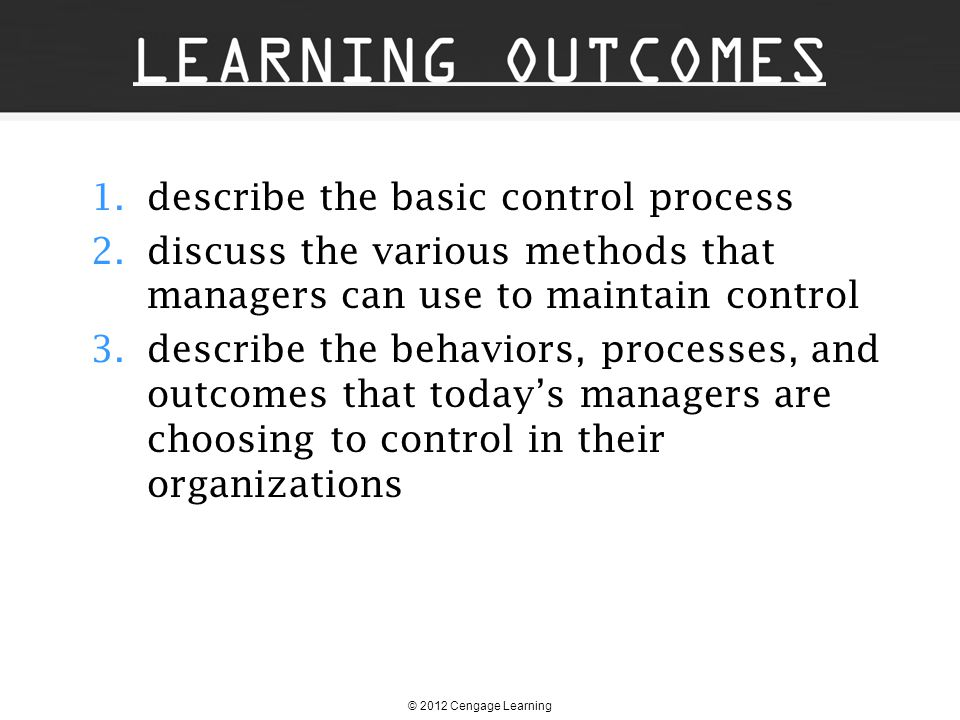 © 2012 Cengage Learning Basics of Control 1. describe the basic control process