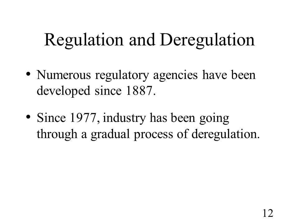 12 Regulation and Deregulation Numerous regulatory agencies have been developed since 1887. Since 1977, industry has been going through a gradual proc