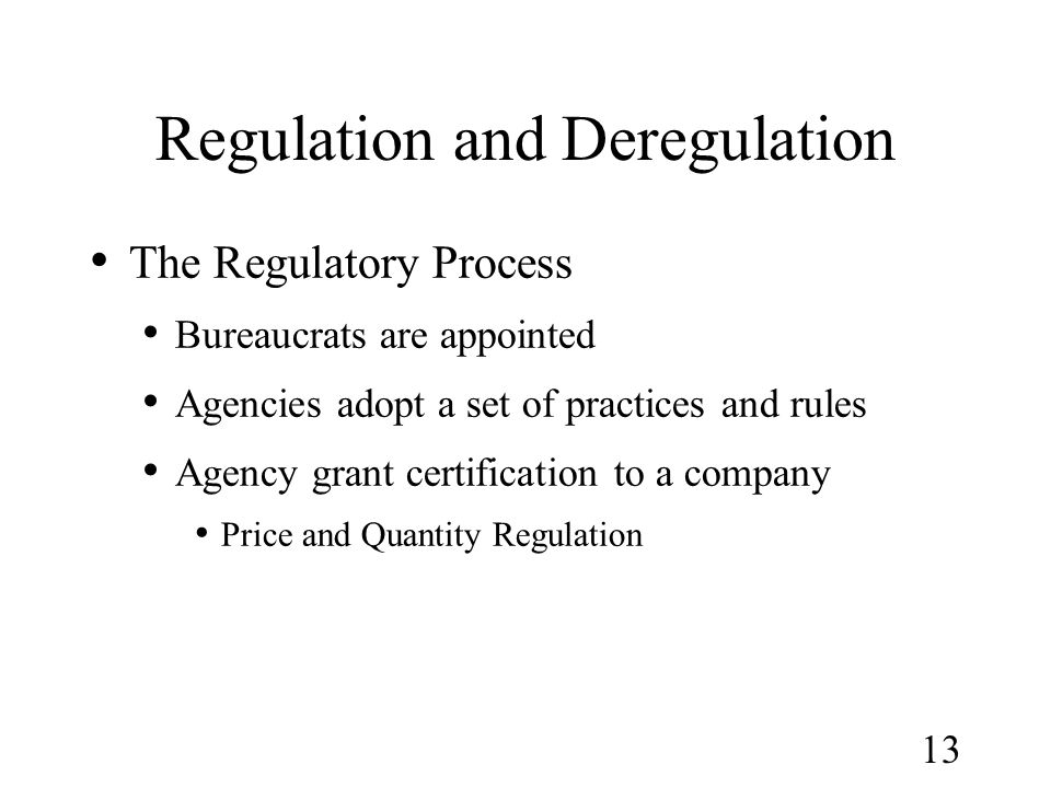 13 Regulation and Deregulation The Regulatory Process Bureaucrats are appointed Agencies adopt a set of practices and rules Agency grant certification