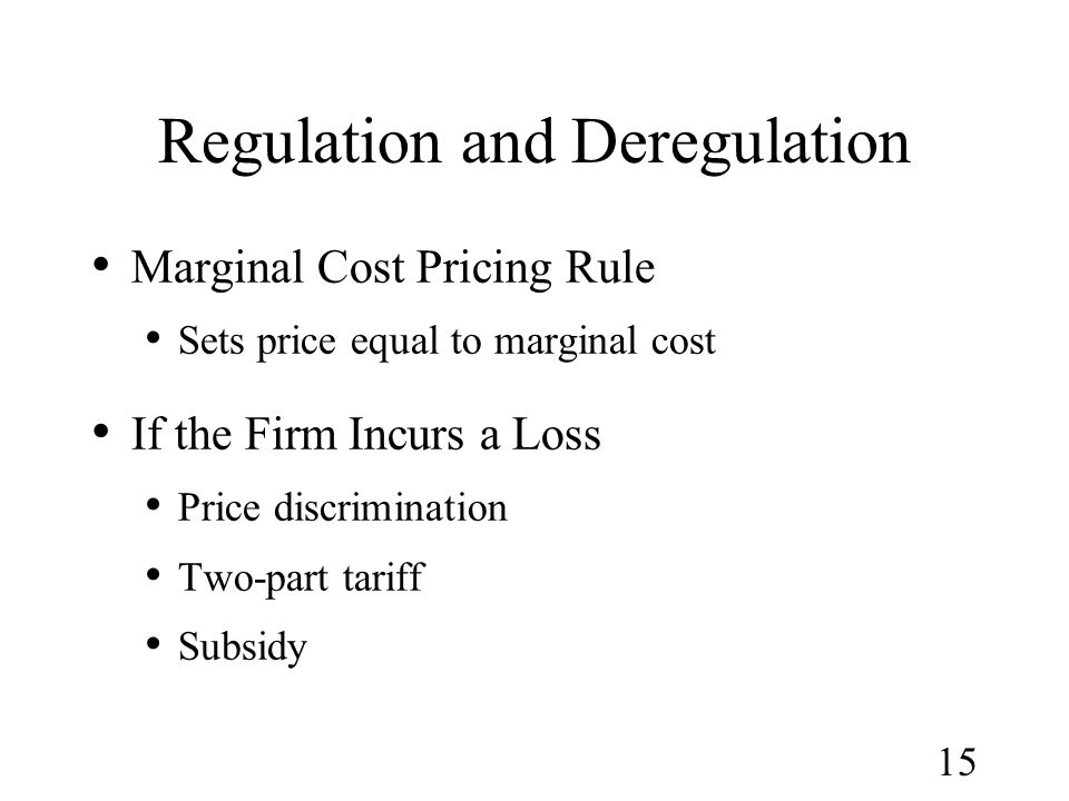 15 Regulation and Deregulation Marginal Cost Pricing Rule Sets price equal to marginal cost If the Firm Incurs a Loss Price discrimination Two-part ta
