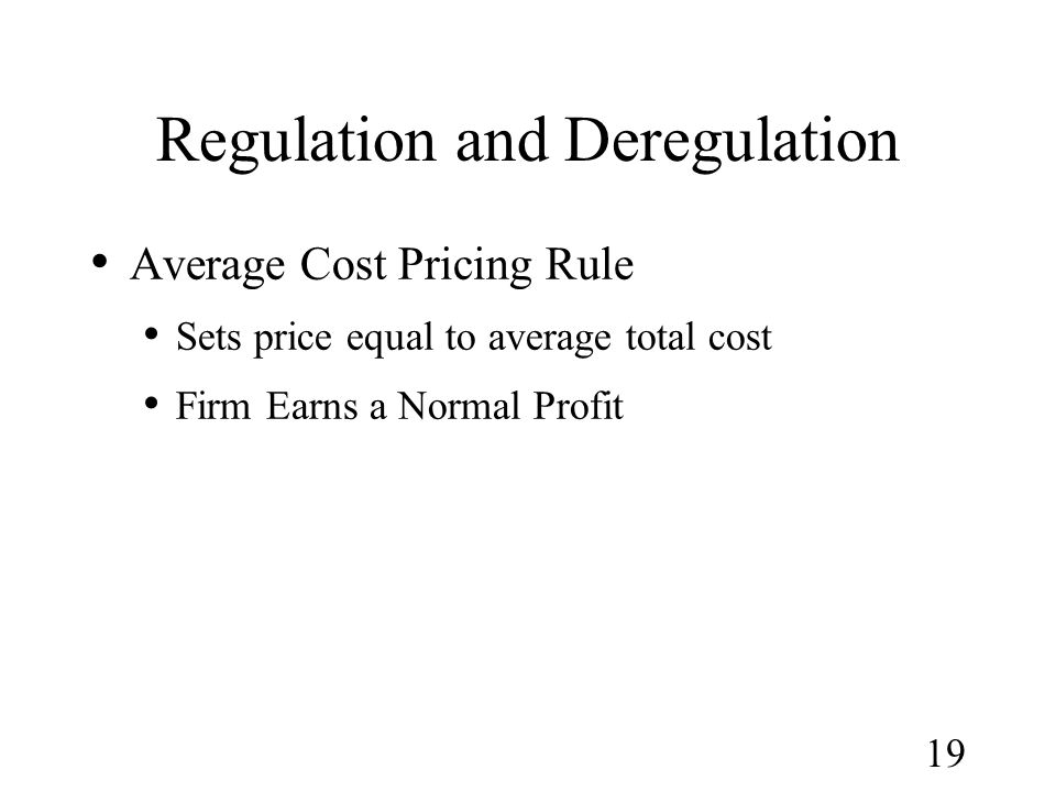 19 Regulation and Deregulation Average Cost Pricing Rule Sets price equal to average total cost Firm Earns a Normal Profit