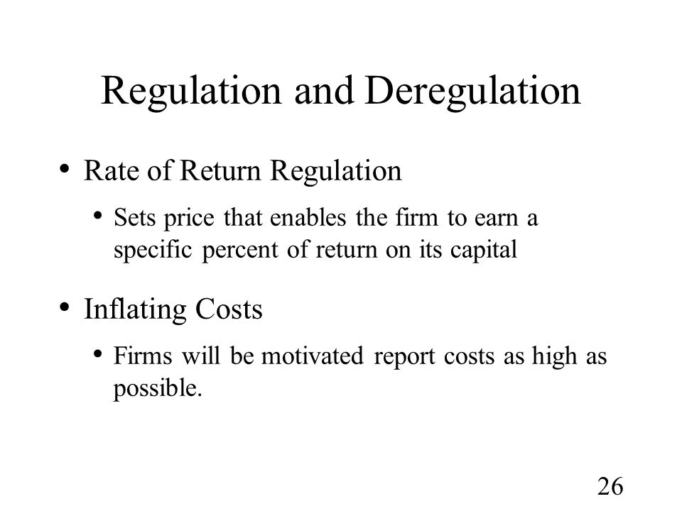 26 Regulation and Deregulation Rate of Return Regulation Sets price that enables the firm to earn a specific percent of return on its capital Inflatin