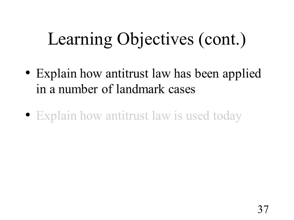 37 Learning Objectives (cont.) Explain how antitrust law has been applied in a number of landmark cases Explain how antitrust law is used today