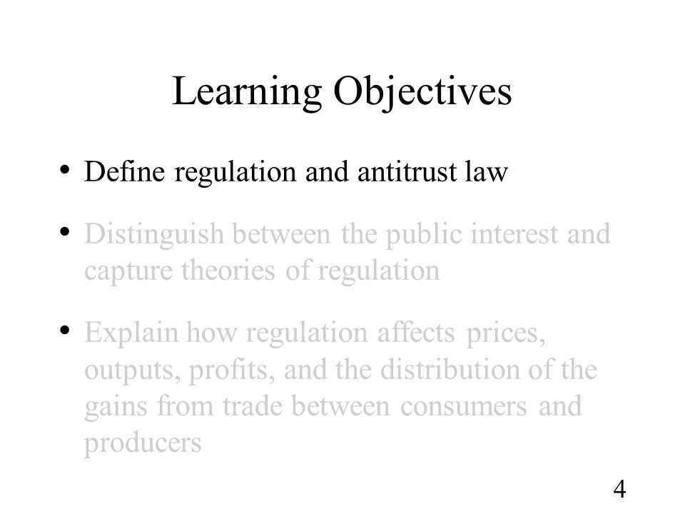 4 Learning Objectives Define regulation and antitrust law Distinguish between the public interest and capture theories of regulation Explain how regul