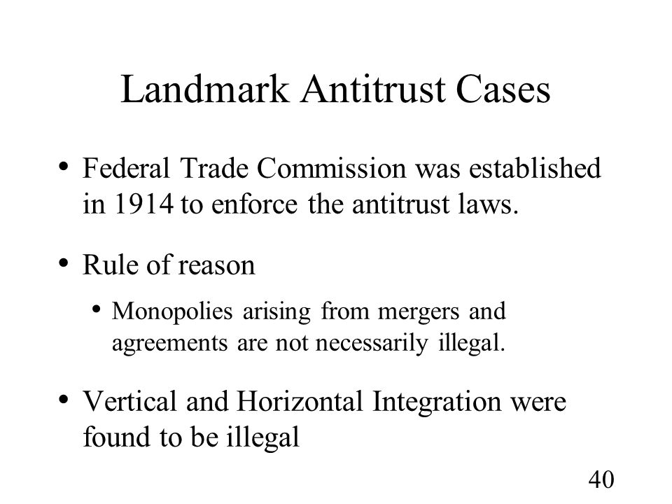 40 Landmark Antitrust Cases Federal Trade Commission was established in 1914 to enforce the antitrust laws. Rule of reason Monopolies arising from mer