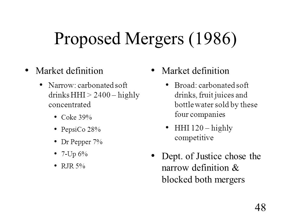 48 Proposed Mergers (1986) Market definition Narrow: carbonated soft drinks HHI > 2400 – highly concentrated Coke 39% PepsiCo 28% Dr Pepper 7% 7-Up 6%
