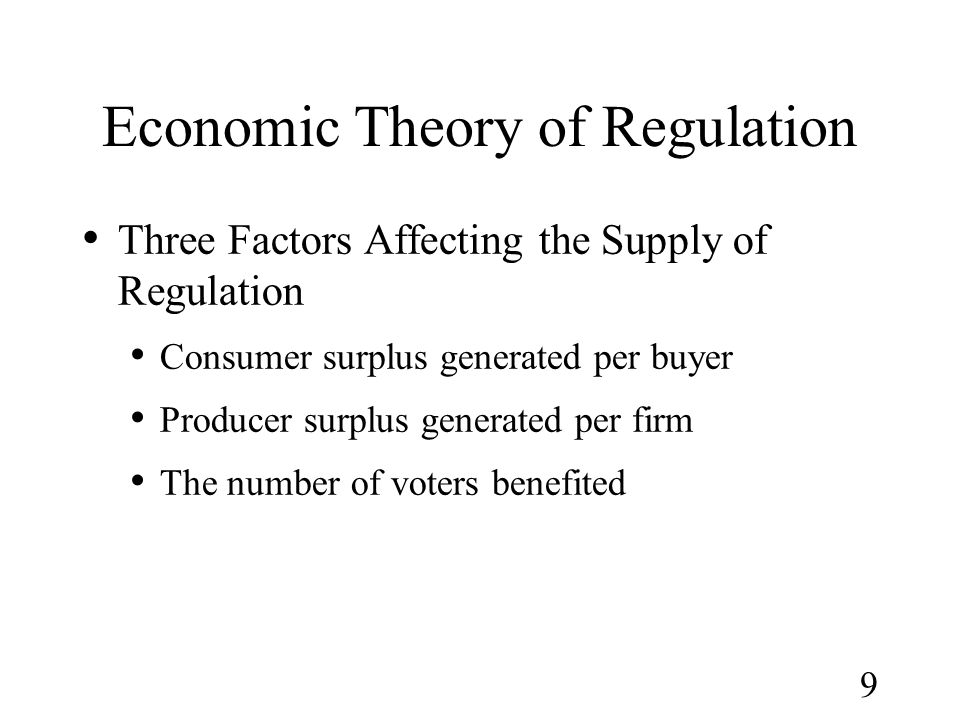 9 Economic Theory of Regulation Three Factors Affecting the Supply of Regulation Consumer surplus generated per buyer Producer surplus generated per f