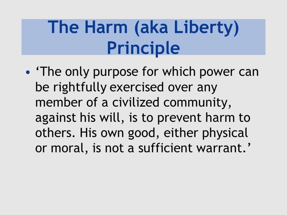 The Harm (aka Liberty) Principle 'The only purpose for which power can be rightfully exercised over any member of a civilized community, against his w