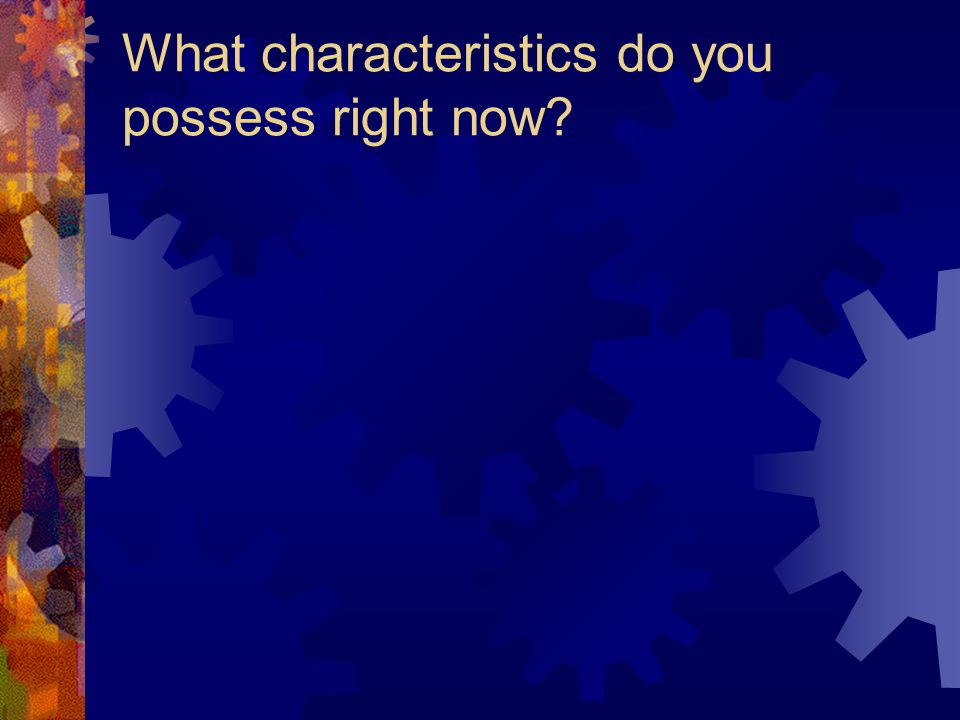 What characteristics do you possess right now?