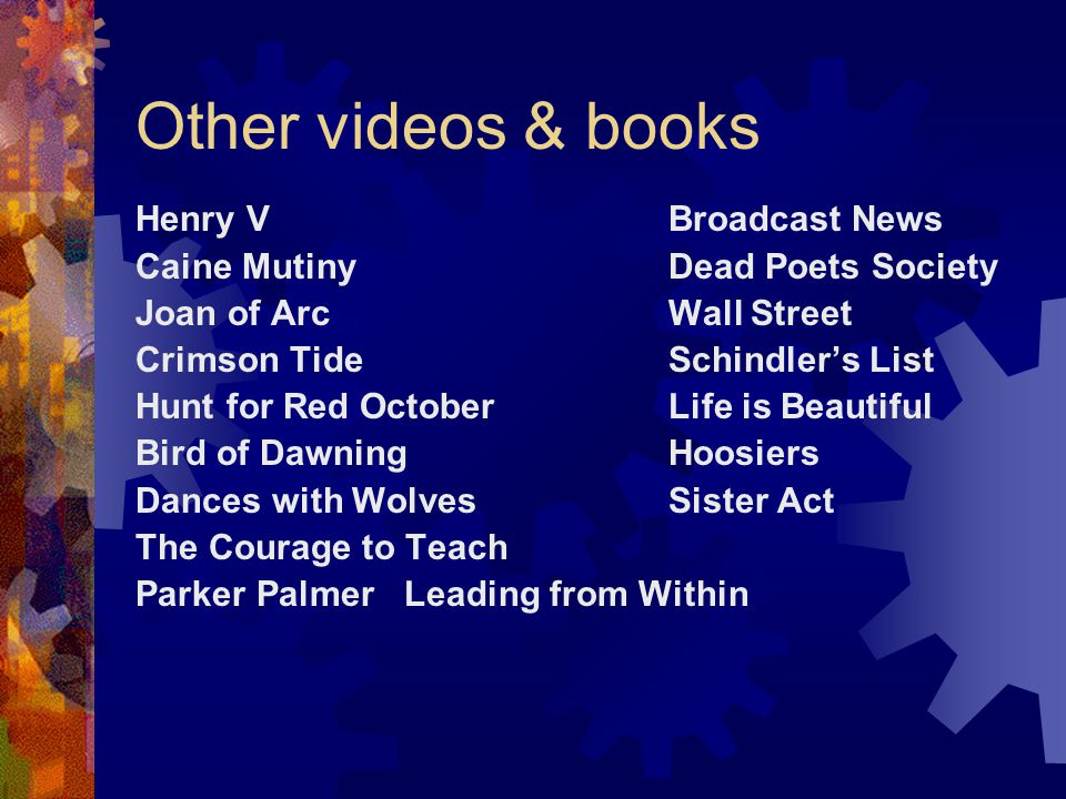 Other videos & books Henry VBroadcast News Caine MutinyDead Poets Society Joan of ArcWall Street Crimson TideSchindler's List Hunt for Red OctoberLife is Beautiful Bird of DawningHoosiers Dances with WolvesSister Act The Courage to Teach Parker Palmer Leading from Within