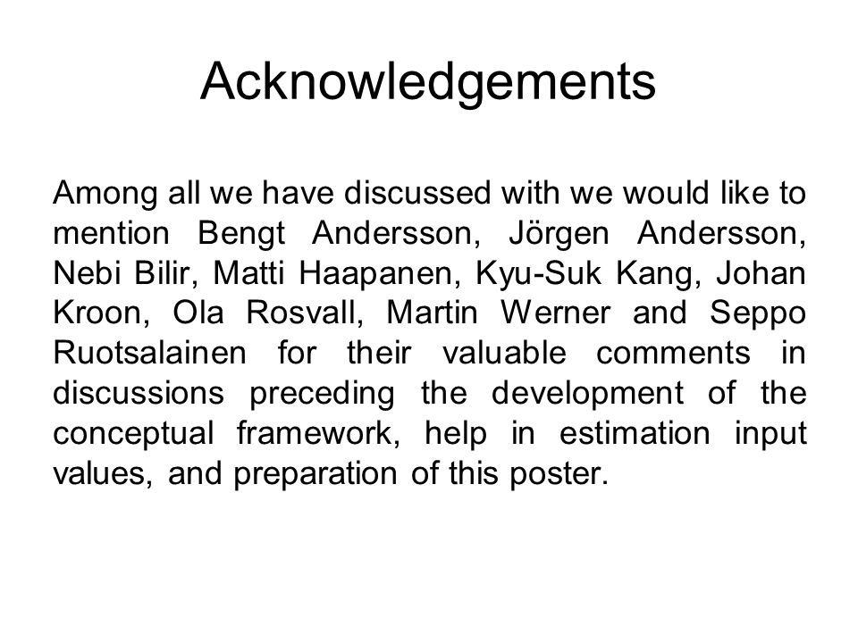 Acknowledgements Among all we have discussed with we would like to mention Bengt Andersson, Jörgen Andersson, Nebi Bilir, Matti Haapanen, Kyu-Suk Kang, Johan Kroon, Ola Rosvall, Martin Werner and Seppo Ruotsalainen for their valuable comments in discussions preceding the development of the conceptual framework, help in estimation input values, and preparation of this poster.
