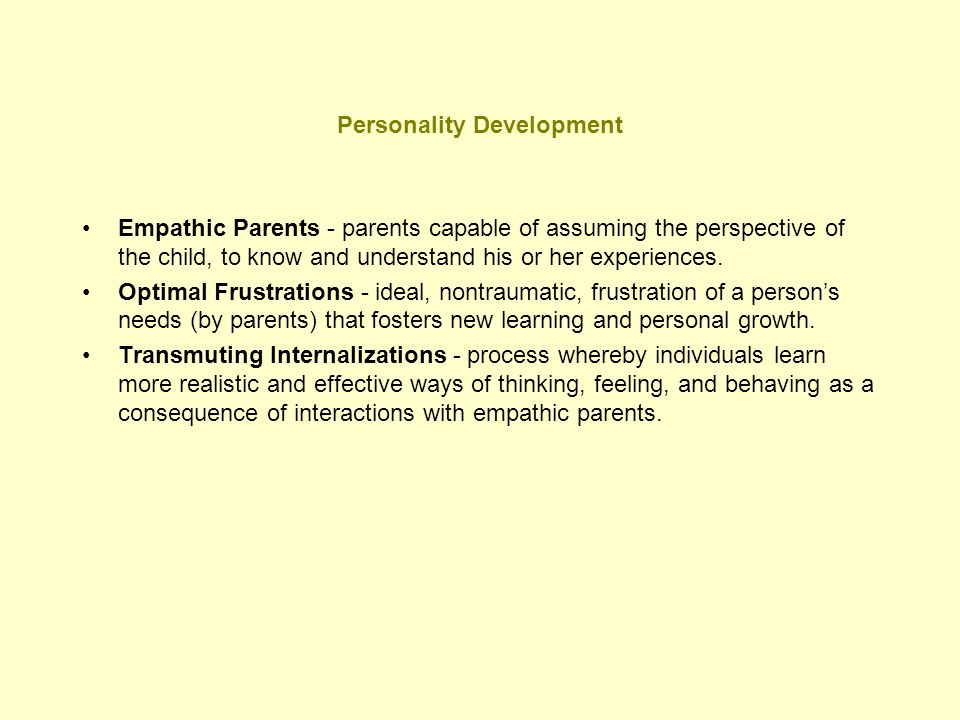 Personality Development (cont.) Nuclear Self - foundation of personality, established through a learning process initiated by empathic parents, in which individuals modify their unrealistic beliefs about themselves and their caretakers.