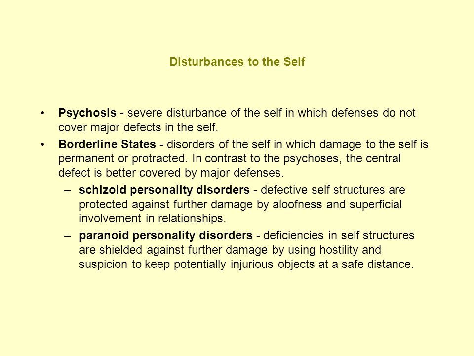 Disturbances to the Self (cont.) Narcissistic Personality Disorders –understimulated self - individuals feel empty, bored, and depressed because their parents have failed to respond empathically to their mirroring and idealizing needs.