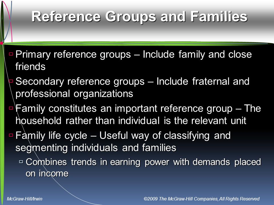 McGraw-Hill/Irwin ©2009 The McGraw-Hill Companies, All Rights Reserved Reference Groups and Families  Primary reference groups – Include family and close friends  Secondary reference groups – Include fraternal and professional organizations  Family constitutes an important reference group – The household rather than individual is the relevant unit  Family life cycle – Useful way of classifying and segmenting individuals and families  Combines trends in earning power with demands placed on income