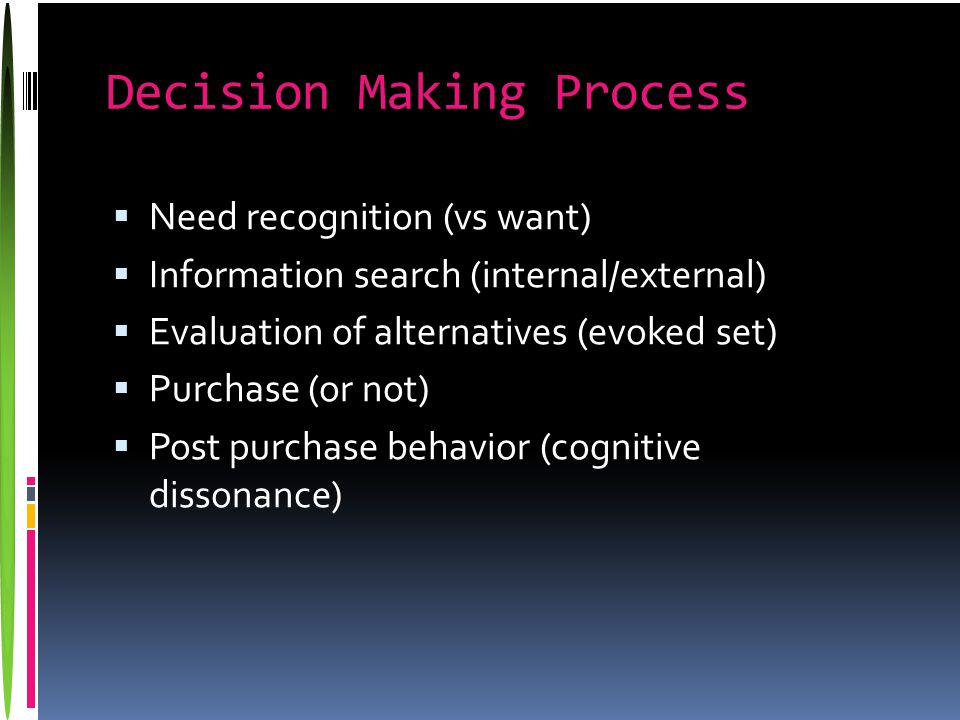 Decision Making Process  Need recognition (vs want)  Information search (internal/external)  Evaluation of alternatives (evoked set)  Purchase (or not)  Post purchase behavior (cognitive dissonance)
