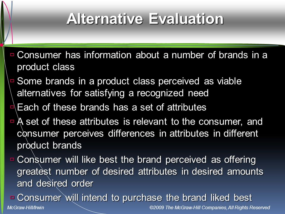 McGraw-Hill/Irwin ©2009 The McGraw-Hill Companies, All Rights Reserved Alternative Evaluation  Consumer has information about a number of brands in a product class  Some brands in a product class perceived as viable alternatives for satisfying a recognized need  Each of these brands has a set of attributes  A set of these attributes is relevant to the consumer, and consumer perceives differences in attributes in different product brands  Consumer will like best the brand perceived as offering greatest number of desired attributes in desired amounts and desired order  Consumer will intend to purchase the brand liked best
