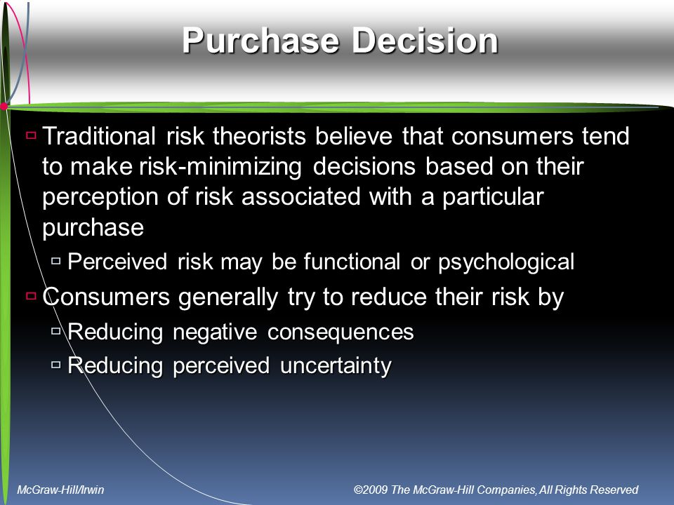 McGraw-Hill/Irwin ©2009 The McGraw-Hill Companies, All Rights Reserved Purchase Decision  Traditional risk theorists believe that consumers tend to make risk-minimizing decisions based on their perception of risk associated with a particular purchase  Perceived risk may be functional or psychological  Consumers generally try to reduce their risk by  Reducing negative consequences  Reducing perceived uncertainty