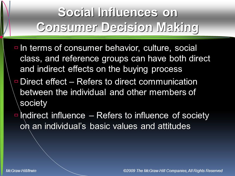 McGraw-Hill/Irwin ©2009 The McGraw-Hill Companies, All Rights Reserved Social Influences on Consumer Decision Making  In terms of consumer behavior, culture, social class, and reference groups can have both direct and indirect effects on the buying process  Direct effect – Refers to direct communication between the individual and other members of society  Indirect influence – Refers to influence of society on an individual's basic values and attitudes