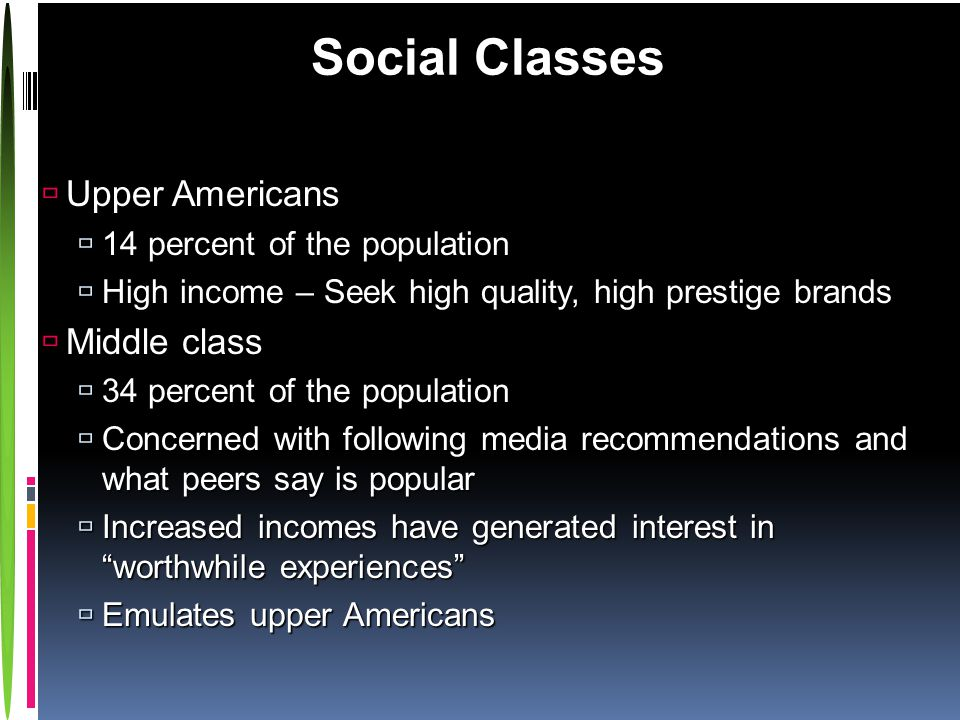 Social Classes  Upper Americans  14 percent of the population  High income – Seek high quality, high prestige brands  Middle class  34 percent of the population  Concerned with following media recommendations and what peers say is popular  Increased incomes have generated interest in worthwhile experiences  Emulates upper Americans