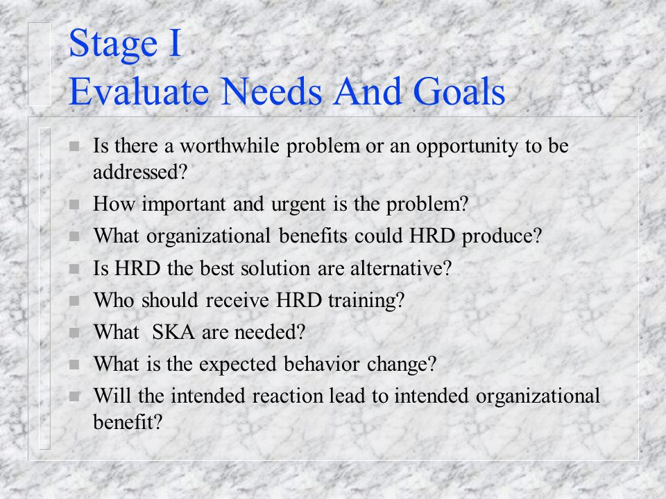 Stage I Evaluate Needs And Goals n Is there a worthwhile problem or an opportunity to be addressed.
