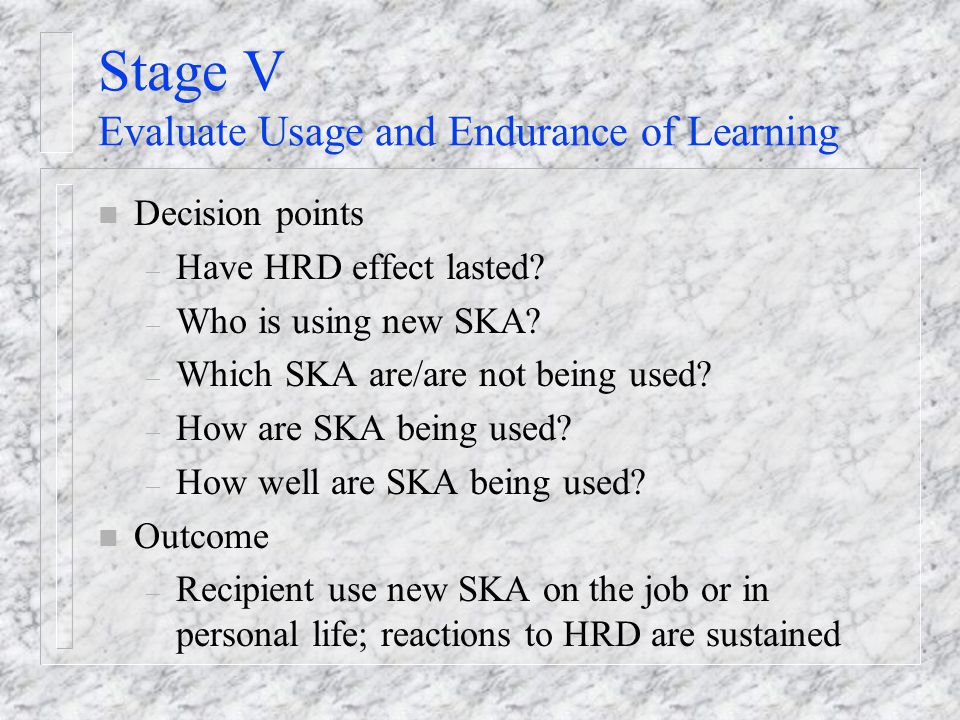 Stage V Evaluate Usage and Endurance of Learning n Decision points – Have HRD effect lasted.