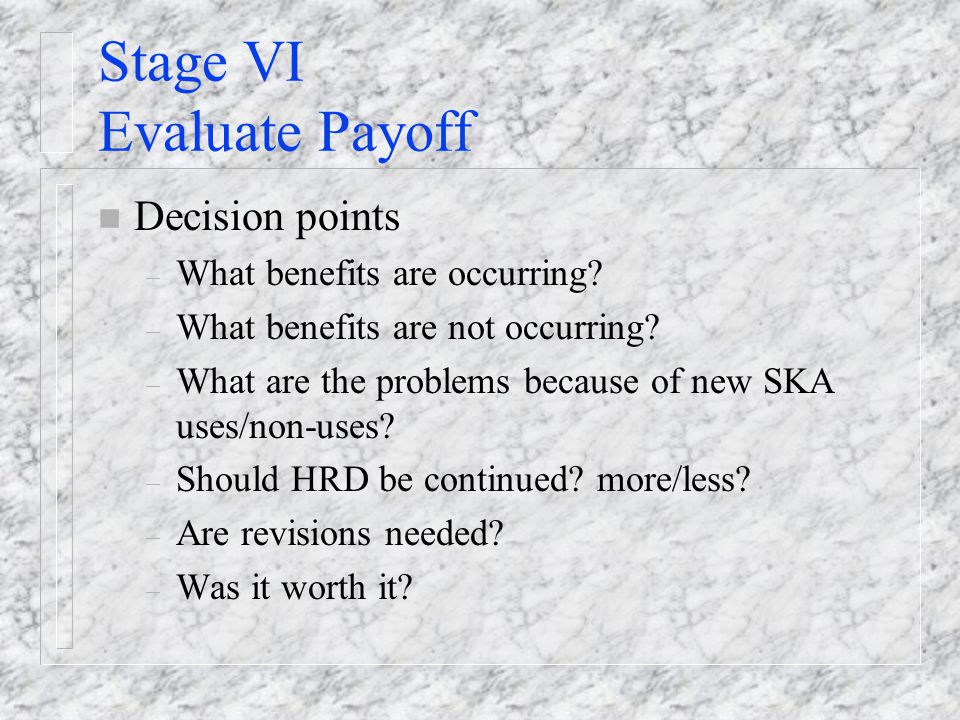 Stage VI Evaluate Payoff n Decision points – What benefits are occurring.