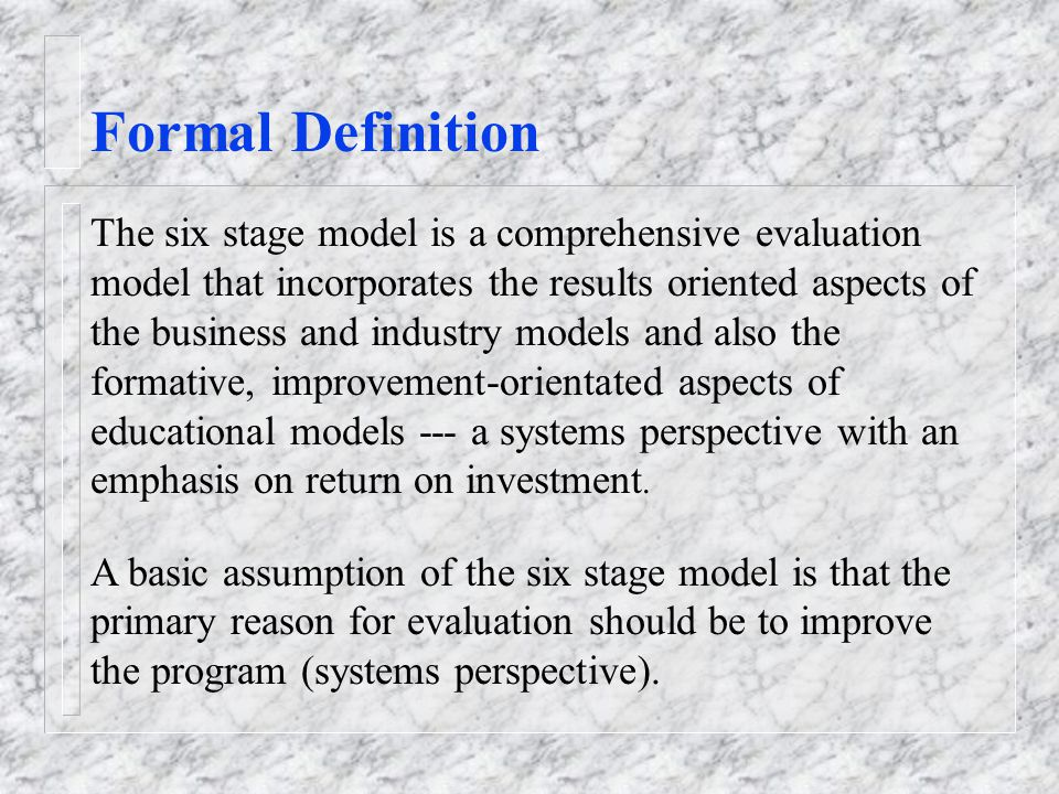 Formal Definition The six stage model is a comprehensive evaluation model that incorporates the results oriented aspects of the business and industry models and also the formative, improvement-orientated aspects of educational models --- a systems perspective with an emphasis on return on investment.